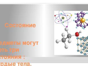 Состояние Предметы могут иметь три состояния : твёрдые тела, жидкости или газы.