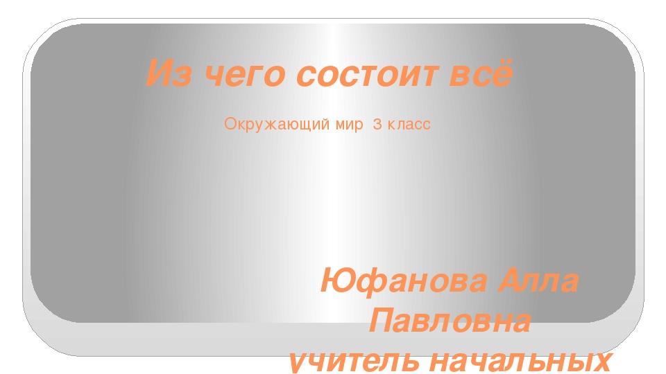 Из чего состоит всё Окружающий мир 3 класс Юфанова Алла Павловна учитель нача...