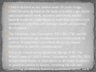 Child is defined as any person under 18 years of age. Child labour is defined