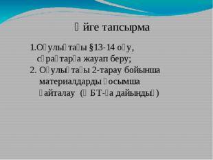 1.Оқулықтағы §13-14 оқу, сұрақтарға жауап беру; 2. Оқулықтағы 2-тарау бойынша