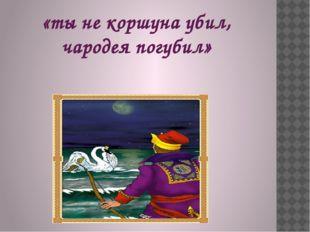 «ты не коршуна убил, чародея погубил»