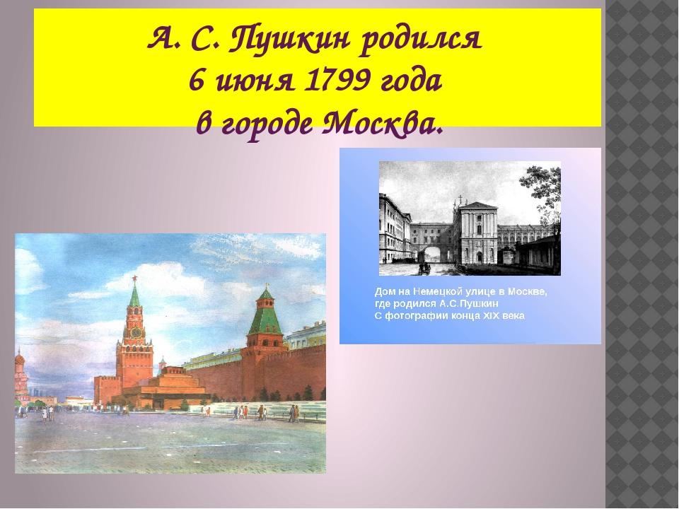 А. С. Пушкин родился 6 июня 1799 года в городе Москва.
