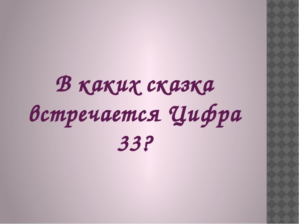 В каких сказка встречается Цифра 33?