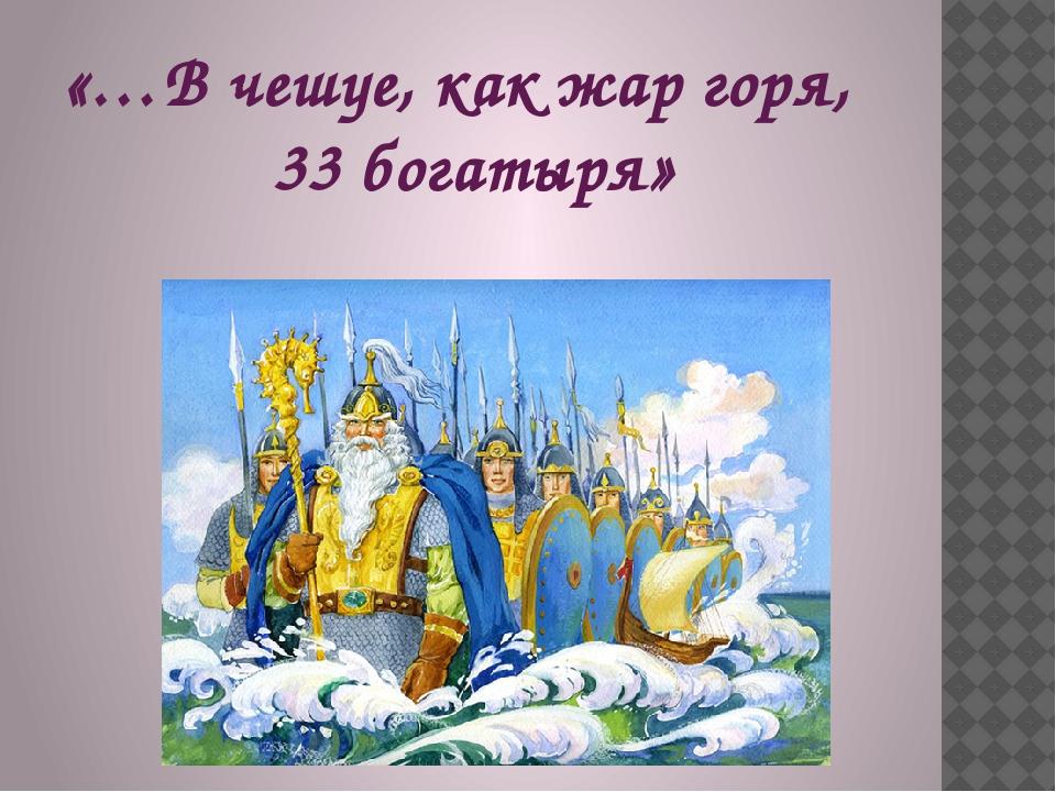 «…В чешуе, как жар горя, 33 богатыря»