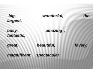 big, wonderful, the largest, busy, amazing , fantastic, great, beautiful, lo