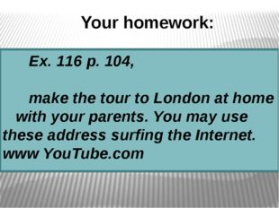 Your homework: Ex. 116 p. 104, make the tour to London at home with your pare