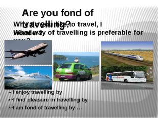 Are you fond of travelling? Why do you like to travel, I wonder? What way of