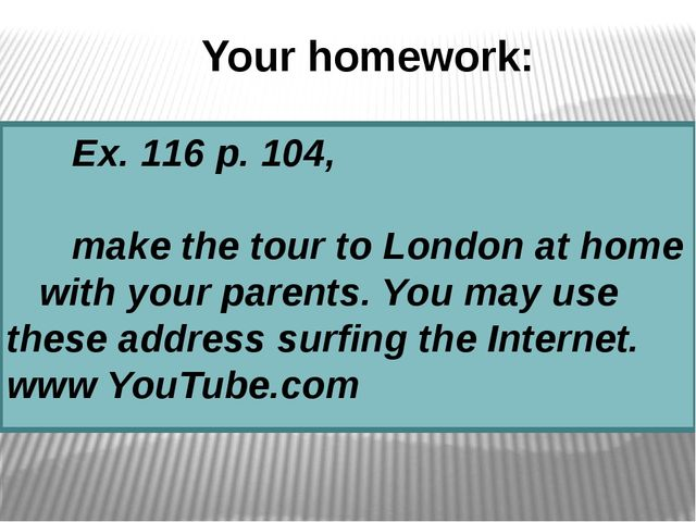 Your homework: Ex. 116 p. 104, make the tour to London at home with your pare...