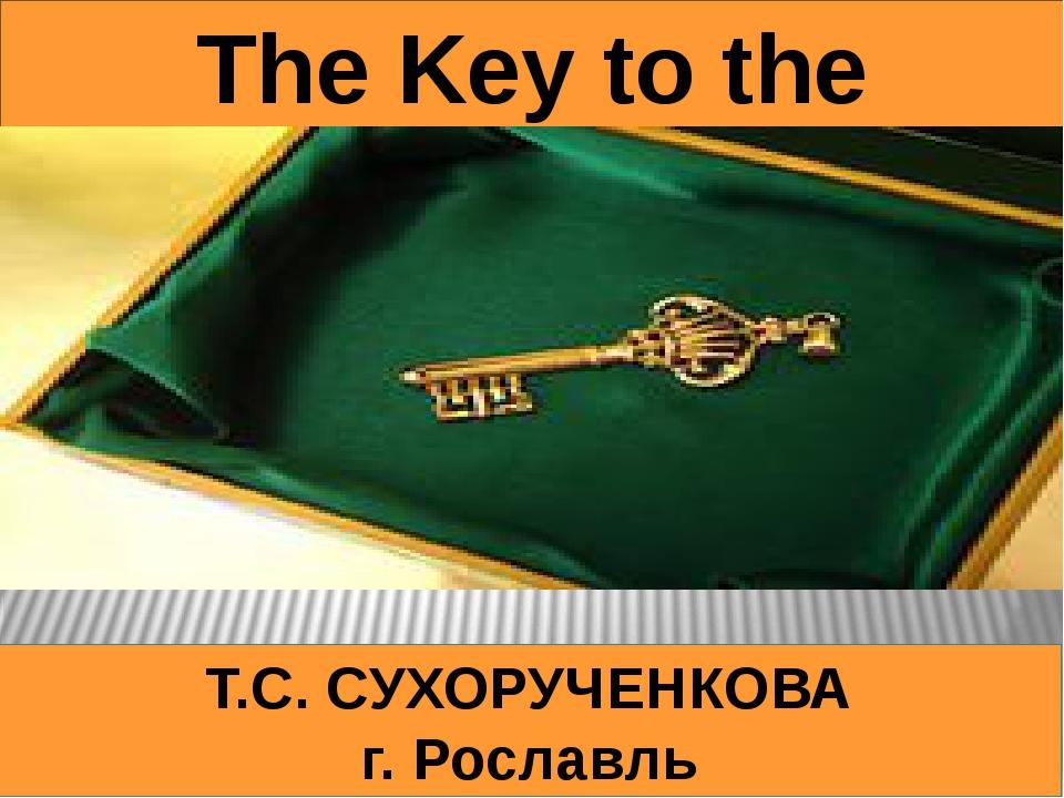 Т.С. CУХОРУЧЕНКОВА г. Рославль The Key to the Kingdom
