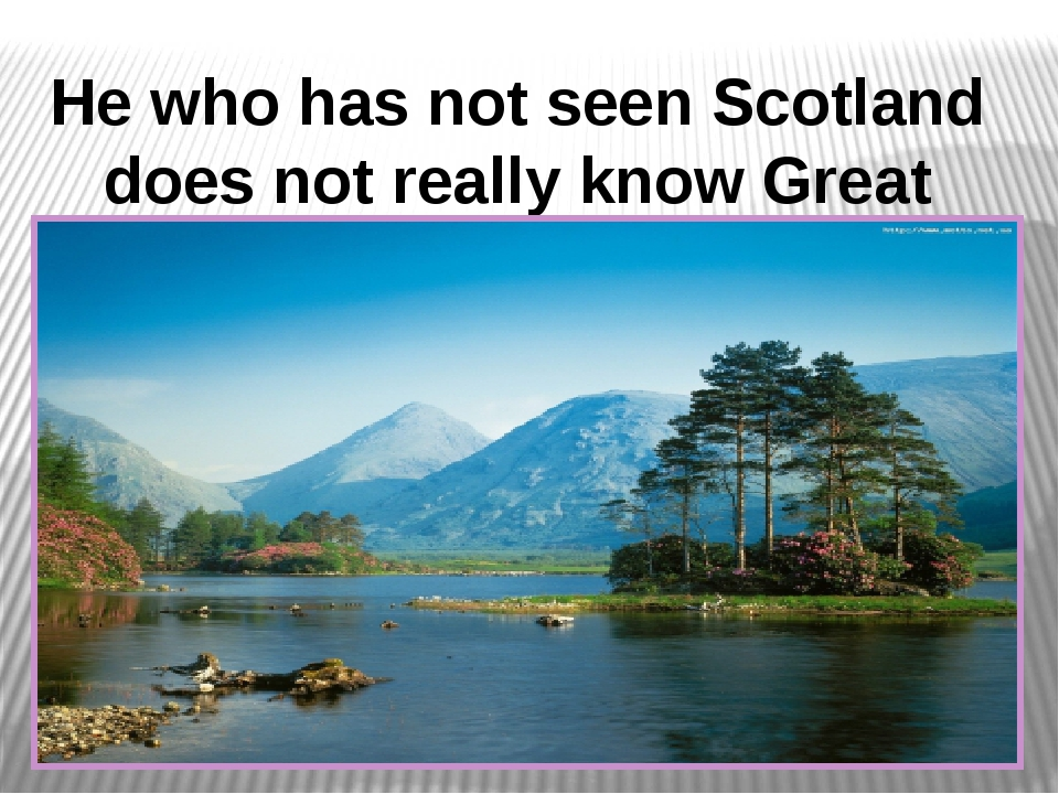Не who has not seen Scotland does not really know Great Britain.