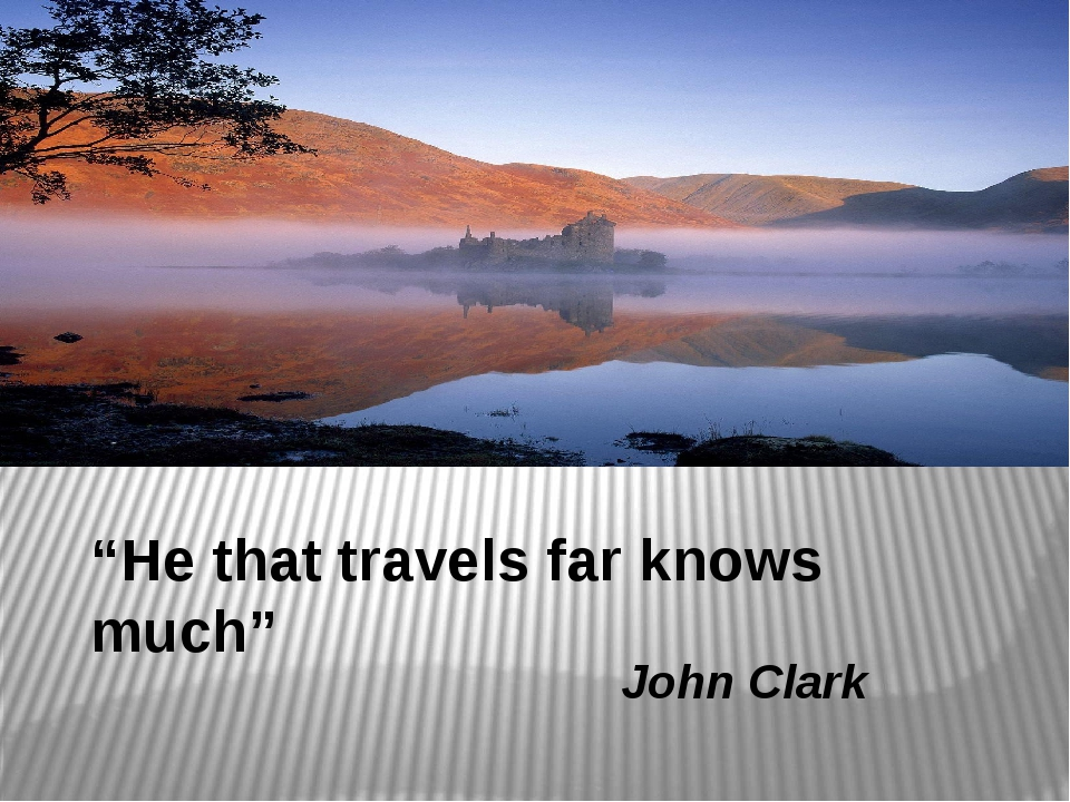 """He that travels far knows much"" John Clark"