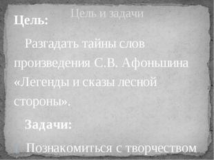 Цель: Разгадать тайны слов произведения С.В. Афоньшина «Легенды и сказы лесн
