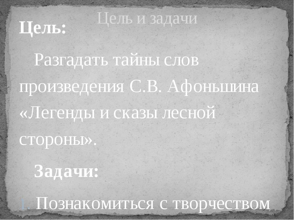 Цель: Разгадать тайны слов произведения С.В. Афоньшина «Легенды и сказы лесн...