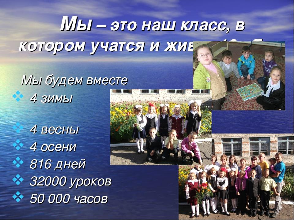 Мы – это наш класс, в котором учатся и живут 10 «Я». Мы будем вместе 4 зимы...