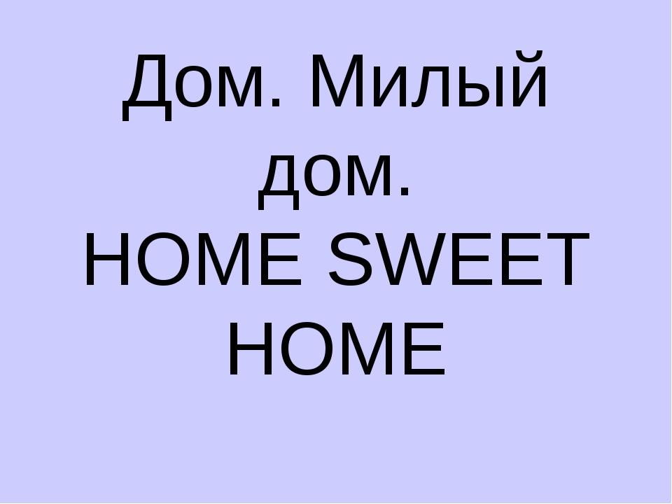Дом. Милый дом. HOME SWEET HOME