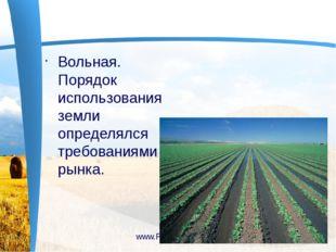 Вольная. Порядок использования земли определялся требованиями рынка. www.Pre
