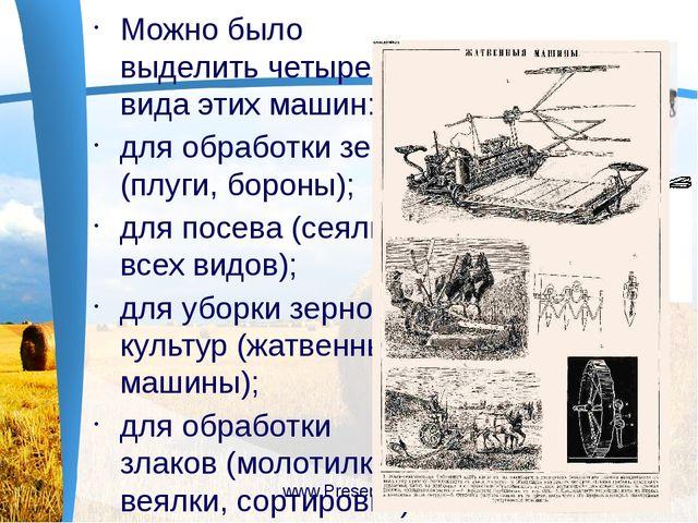 Можно было выделить четыре вида этих машин: для обработки земли (плуги, боро...