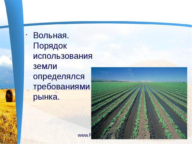 Вольная. Порядок использования земли определялся требованиями рынка. www.Pre...
