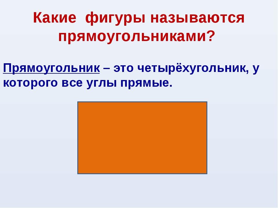 Какие фигуры называются прямоугольниками? Прямоугольник – это четырёхугольник...