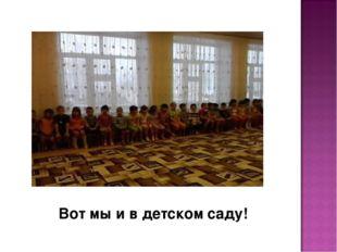 Вот мы и в детском саду!