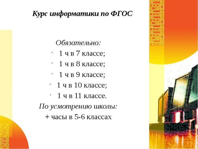 Курс информатики по ФГОС Обязательно: 1 ч в 7 классе; 1 ч в 8 классе; 1 ч в 9...