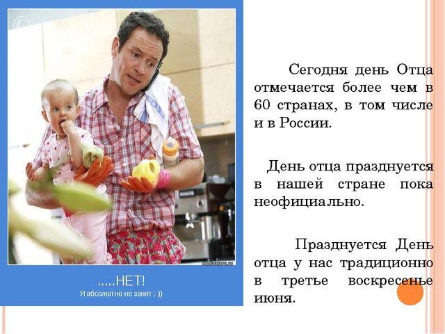 Сегодня день Отца отмечается более чем в 60 странах, в том числе и в России....