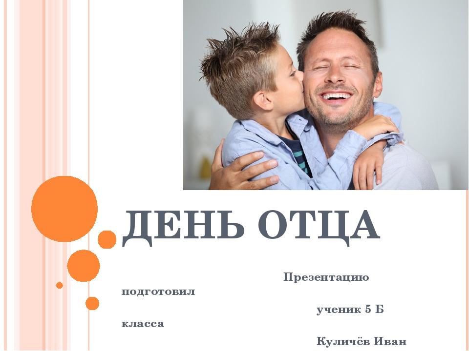 ДЕНЬ ОТЦА Презентацию подготовил ученик 5 Б класса Куличёв Иван