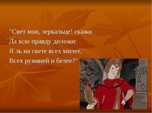 """Свет мои, зеркальце! скажи Да всю правду доложи: Я ль на свете всех милее, В"