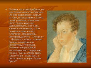 Пушкин, как всякий ребенок, не чувствовал важности обучения. Он был шаловливы
