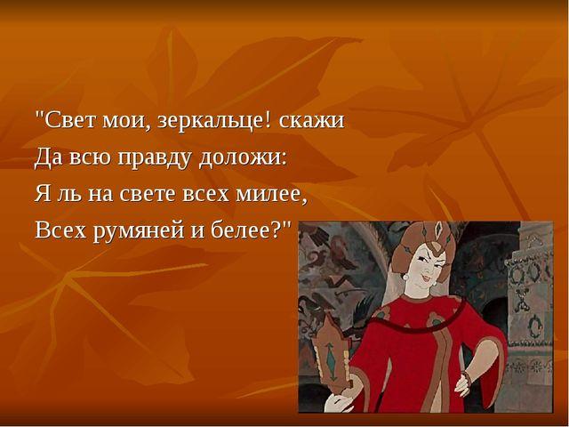 """Свет мои, зеркальце! скажи Да всю правду доложи: Я ль на свете всех милее, В..."
