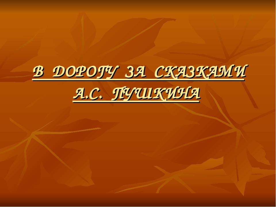 В ДОРОГУ ЗА СКАЗКАМИ А.С. ПУШКИНА