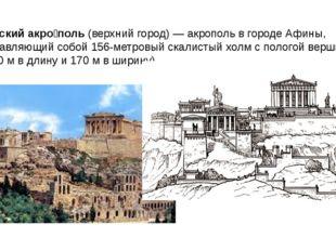 Афи́нский акро́поль (верхний город) — акрополь в городе Афины, представляющий