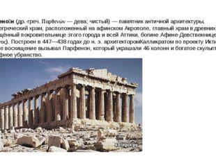 Парфено́н (др.-греч. Παρθενών — дева; чистый) — памятник античной архитектуры