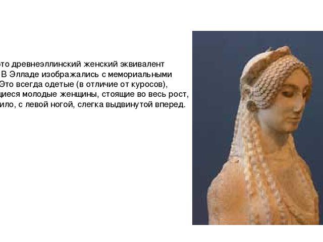 Коры - это древнеэллинский женский эквивалент куросов. В Элладе изображались...
