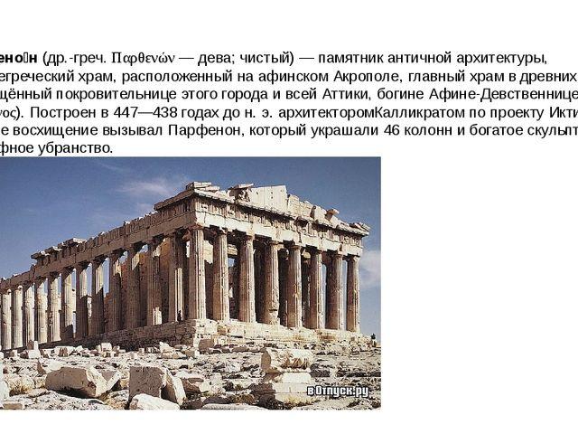 Парфено́н (др.-греч. Παρθενών — дева; чистый) — памятник античной архитектуры...