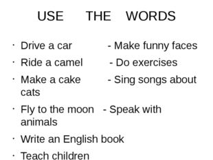USE THE WORDS Drive a car - Make funny faces Ride a camel - Do exercises Make