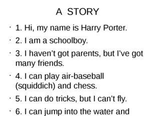 A STORY 1. Hi, my name is Harry Porter. 2. I am a schoolboy. 3. I haven't got