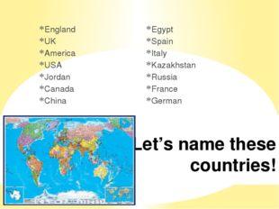 Let's name these countries! England UK America USA Jordan Canada China Egypt