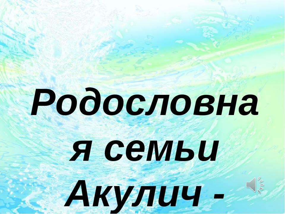 Родословная семьи Акулич - Сингаевских