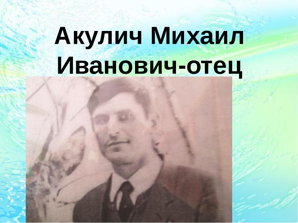 Акулич Михаил Иванович-отец 1950-1997г.