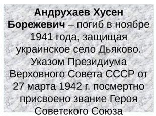 Андрухаев Хусен Борежевич – погиб в ноябре 1941 года, защищая украинское село