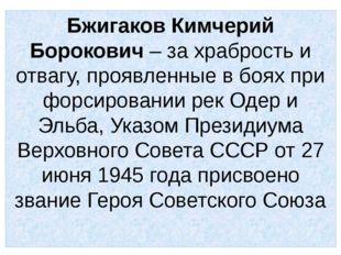 Бжигаков Кимчерий Борокович – за храбрость и отвагу, проявленные в боях при ф