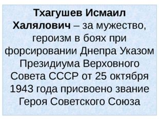Тхагушев Исмаил Халялович – за мужество, героизм в боях при форсировании Днеп