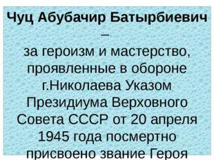 Чуц Абубачир Батырбиевич – за героизм и мастерство, проявленные в обороне г.Н