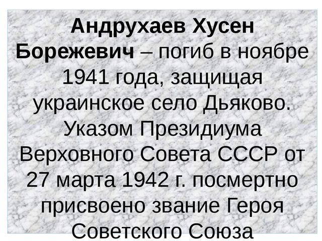Андрухаев Хусен Борежевич – погиб в ноябре 1941 года, защищая украинское село...