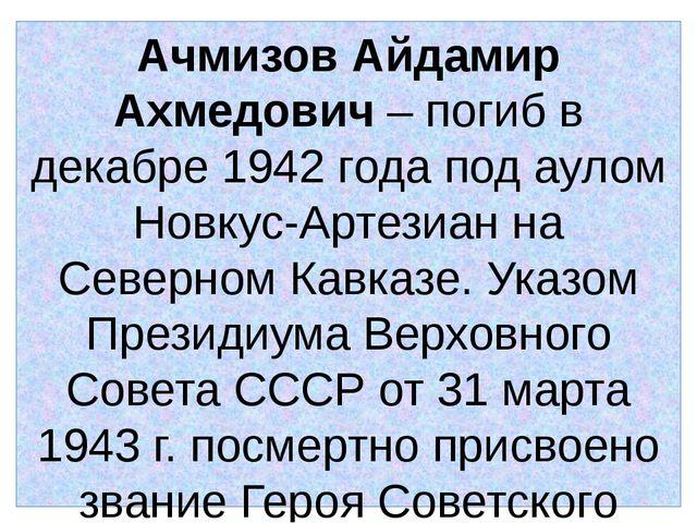 Ачмизов Айдамир Ахмедович – погиб в декабре 1942 года под аулом Новкус-Артези...
