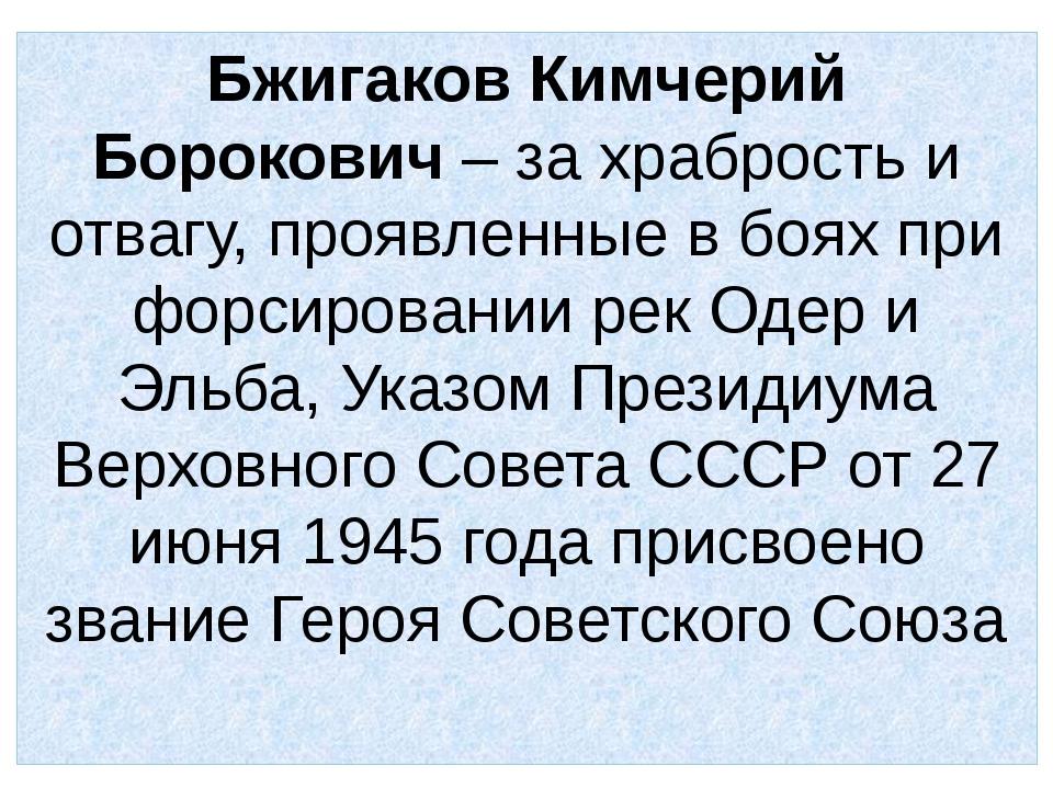 Бжигаков Кимчерий Борокович – за храбрость и отвагу, проявленные в боях при ф...
