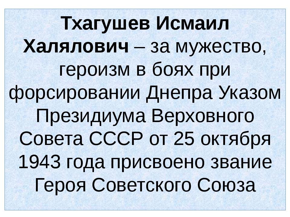 Тхагушев Исмаил Халялович – за мужество, героизм в боях при форсировании Днеп...