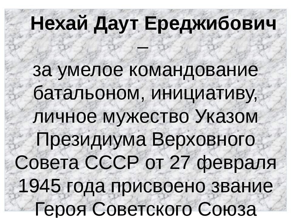 Нехай Даут Ереджибович – за умелое командование батальоном, инициативу, личн...