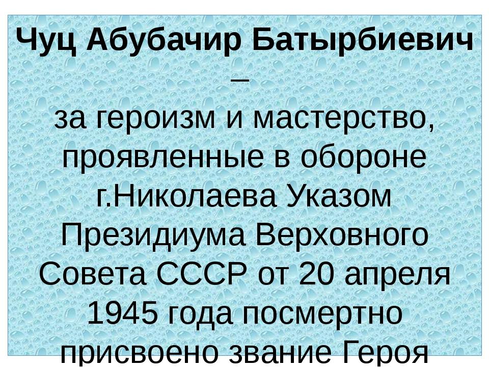 Чуц Абубачир Батырбиевич – за героизм и мастерство, проявленные в обороне г.Н...